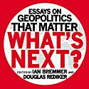 What's Next: Essays on Geopolitics That Matter Audiobook by Ian Bremmer, Douglas Rediker Narrated by James Flippin, Derek Shetterley, Jessica Geffen, Rich Brennan
