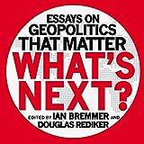 What's Next: Essays on Geopolitics That Matter