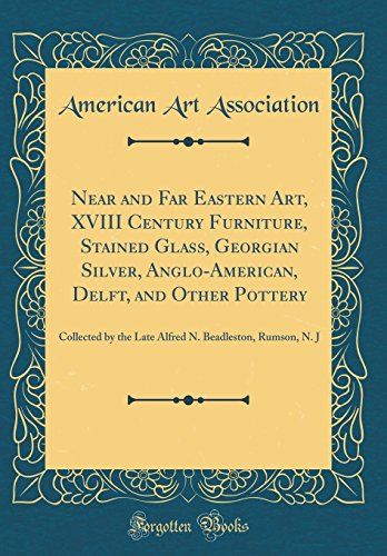 Near and Far Eastern Art, XVIII Century Furniture, Stained Glass, Georgian Silver, Anglo-American, Delft, and Other Pottery: Collected by the Late Alfred N. Beadleston, Rumson, N. J (Classic Reprint)