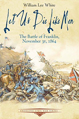 Let Us Die Like Men: The Battle of Franklin, November 30, 1864 (Emerging Civil War Series)