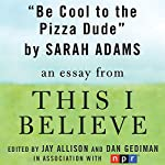 Be Cool to the Pizza Dude: A 'This I Believe' Essay | Sarah Adams