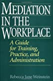 Mediation in the Workplace: A Guide for Training, Practice, and Administration, Rebecca J. Weinstein, 1567203361
