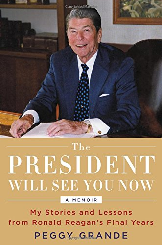The President Will See You Now: My Stories and Lessons from Ronald Reagan's Final Years