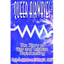 Queer Airwaves: The Story of Gay and Lesbian Broadcasting: The Story of Gay and Lesbian Broadcasting (Media, Communication, and Culture in America)