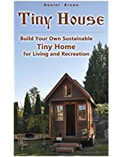 Tiny House: Build Your Own Sustainable Tiny Home for Living and Recreation: (Tiny Homes, Small Home, Tiny House Plans)