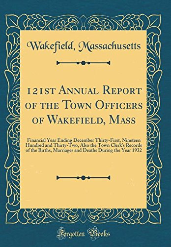 Read Online 121st Annual Report of the Town Officers of Wakefield, Mass: Financial Year Ending December Thirty-First, Nineteen Hundred and Thirty-Two, Also the ... Deaths During the Year 1932 (Classic Reprint) pdf epub