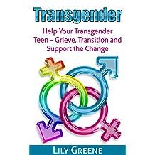 Transgender: Help Your Transgender Teen - Grieve, Transition and Support Change