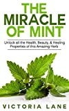 Beauty Health Best Deals - Mint: The Miracle of Mint! Unlock All The Health, Beauty, & Healing Properties Of This Amazing Herb (Mint - Herbal Remedies - Healing - Natural Medicine - Essential Oils - Herbs) (English Edition)