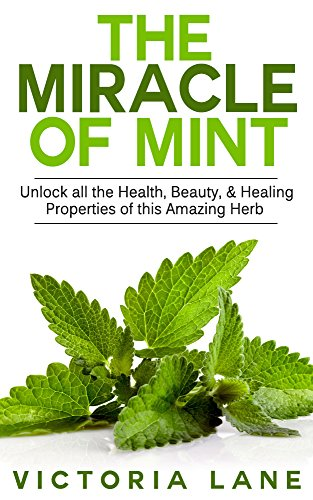 Mint: The Miracle of Mint! Unlock All The Health, Beauty, & Healing Properties Of This Amazing Herb (Mint - Herbal Remedies - Healing - Natural Medicine - Essential Oils - - Victoria Hours Gardens