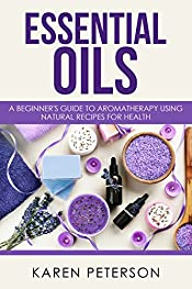 Essential Oils: A Beginner's Guide to Aromatherapy using Natural Recipes for Health