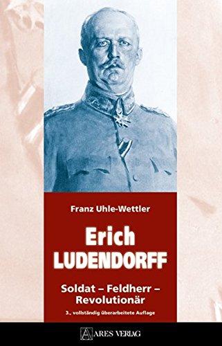 ERICH LUDENDORFF: Soldat – Feldherr – Revolutionär