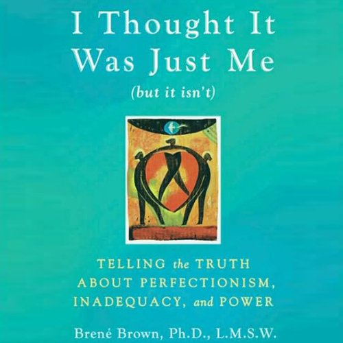 I Thought It Was Just Me (but it isn't): Telling the Truth about Perfectionism, Inadequacy, and Power cover