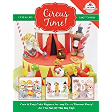 Circus Time!: Cute & Easy Cake Toppers for any Circus Themed Party! All The Fun Of The Big Top ! (Cute & Easy Cake Toppers Collection) (Volume 8)