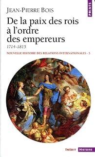 Nouvelle histoire des relations internationales, tome 3 : De la paix des rois à l'ordre des empereurs 1714-1815 par Jean-Pierre Bois