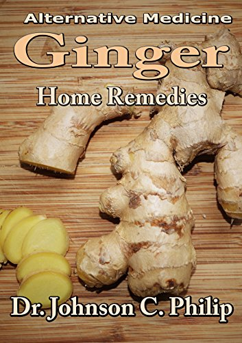 Ginger Home Remedies: Better Health For All (Alternative Medicine) by [Philip, Dr. Johnson C.]