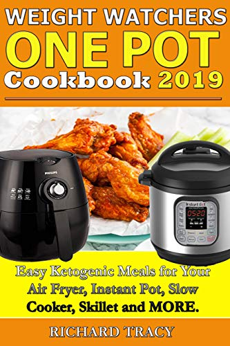 WEIGHT WATCHERS ONE POT COOKBOOK: Easy Ketogenic Diet Meals for Your Air Fryer, Instant Pot, Slow Cooker, Frying pan, Skillet and More by Richard Tracy