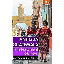 Antigua Guatemala: The Essential Guide: 2018 Edition