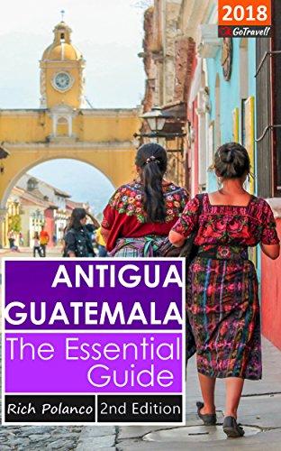 Antigua Guatemala: The Essential Guide: 2018 (Antigua Guatemala Travel)