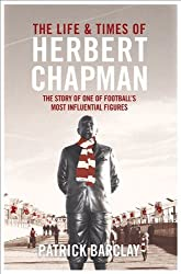 The Life and Times of Herbert Chapman: The Story of One of Football's Most Influential Figures by Barclay, Patrick (2014) Hardcover