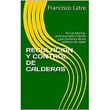 REGULACION Y CONTROL DE CALDERAS: Temas técnico-prácticos sobre diseño y prestaciones de las calderas de vapor (Spanish Edition)