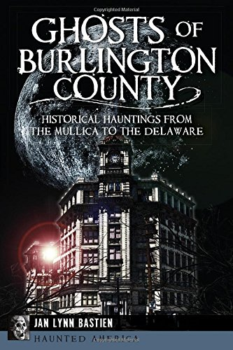 Ghosts of Burlington County:: Historical Hauntings from the Mullica to the Delaware (Haunted America)