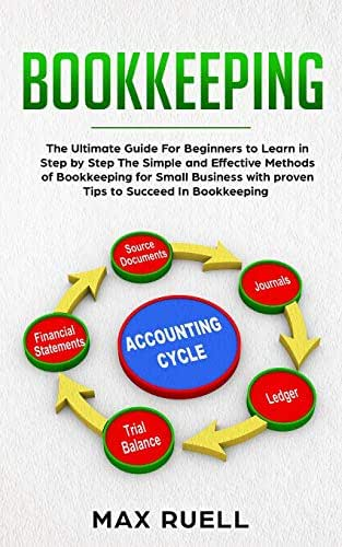 Bookkeeping: The Ultimate Guide For Beginners to Learn in Step by Step The Simple and Effective Methods of Bookkeeping  for Small Business + 100 Tips& T ricks to Succeed