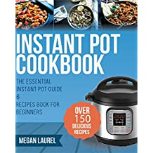 Instant Pot Cookbook: The Essential Instant Pot Guide & Recipes Book for Beginners - Over 150 Delicious Recipes for you Instant Pot or Pressure Cooker