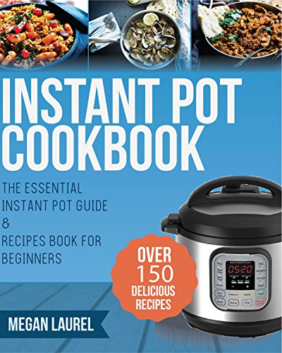 Instant Pot Cookbook: The Essential Instant Pot Guide & Recipes Book for Beginners - Over 150 Delicious Recipes for you Instant Pot or Pressure Cooker by Megan Laurel