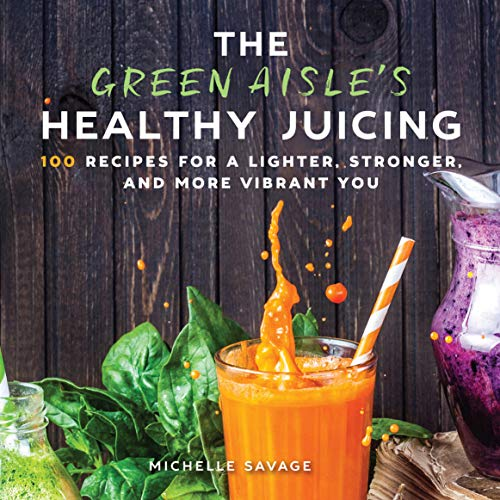 The Green Aisle's Healthy Juicing: 100 Recipes for a Lighter, Stronger, and More Vibrant You by Michelle Savage