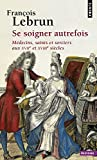 Se soigner autrefois : Médecins, Saints et Sorciers aux XVIIe et XVIIIe siècles