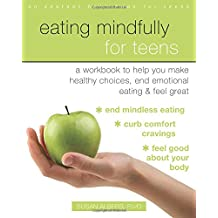 Eating Mindfully for Teens: A Workbook to Help You Make Healthy Choices, End Emotional Eating, and Feel Great