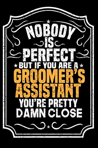 Nobody Is Perfect But If You Are A Groomer's Assistant You're Pretty Damn Close: Notebook / Journal / Diary, Notebook Writing Journal ,6x9 dimension|120pages,