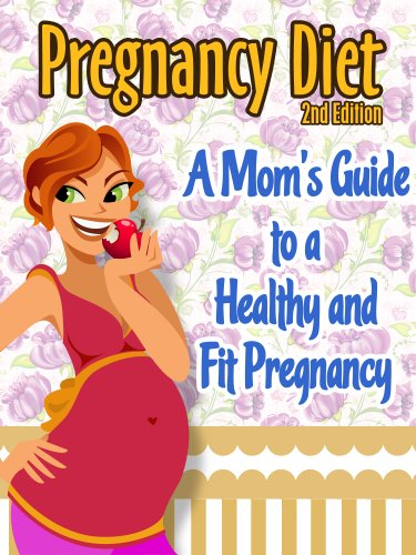 Pregnancy Diet: A Moms Guide To A Healthy and Fit Pregnancy (Healthy Pregnancy Book 1)