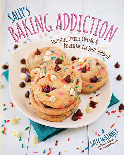 Sally's Baking Addiction: Irresistible Cookies, Cupcakes, & Desserts for Your Sweet-Tooth Fix ()