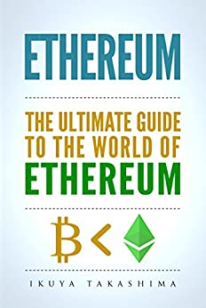 Ethereum: The Ultimate Guide to the World of Ethereum, Ethereum Mining, Ethereum Investing, Smart Contracts, Dapps and DAOs, Ether, Blockchain Technology (English Edition) por [Takashima, Ikuya]