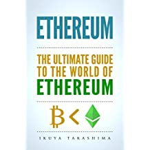 Ethereum: The Ultimate Guide to the World of Ethereum, Ethereum Mining, Ethereum Investing, Smart Contracts, Dapps and DAOs, Ether, Blockchain Technology