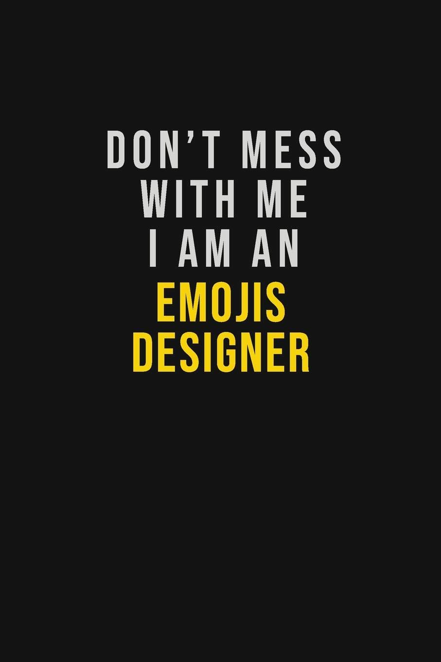 Don\'t Mess With Me I Am An Emojis designer: Motivational ...