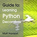 Guide To: Learning Python Decorators: Python Guides Audiobook by Matt Harrison Narrated by John Edmondson