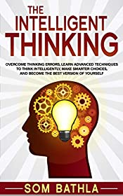 The Intelligent Thinking: Overcome Thinking Errors, Learn Advanced Techniques to Think Intelligently, Make Smarter Choices, and Become the Best Version of Yourself