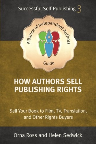 How Authors Sell Publishing Rights: Sell Your Book to Film, TV, Translation, and Other Rights Buyers (An Alliance of Independent Authors Guide: Self-Publishing Success Series) (Volume 3)