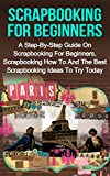 Scrapbooking For Beginners: A Step-By-Step Guide On Scrapbooking For Beginners, Scrapbooking How To And The Best Scrapbooking Ideas To Try Today! (Scrapbooking For Beginners, Scrapbooking Ideas)