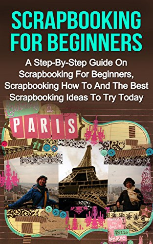 Scrapbooking For Beginners A Step By Step Guide On Scrapbooking For