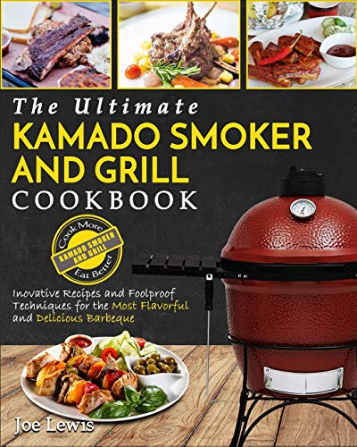 Kamado Smoker and Grill Cookbook: The Ultimate Kamado Smoker and Grill Cookbook - Innovative Recipes and Foolproof Techniques for the Most Flavorful and Delicious Barbecue by Joe Lewis