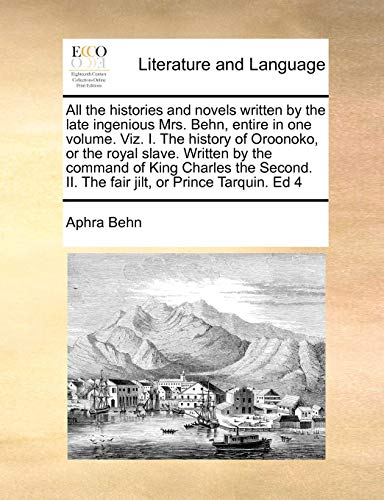 All the histories and novels written by the late ingenious Mrs. Behn, entire in one volume. Viz. I. The history of Oroonoko, or the royal slave. ... II. The fair jilt, or Prince Tarquin. Ed 4 (Aphra Behn Oroonoko Or The Royal Slave)