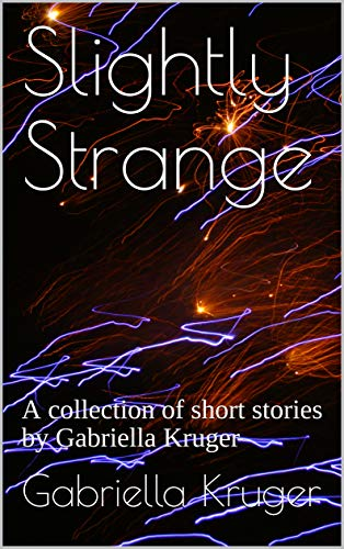 Slightly Strange: A collection of short stories by Gabriella Kruger (Strange Collections Book ()
