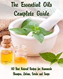 The Essential Oils Complete Guide: 143 Best Natural Recipes for Homemade Shampoo, Lotions, Scrubs and Soaps: (Natural Hair and Body Care, Soap Making, ... (Organic Essential Oils, Aromatherapy)