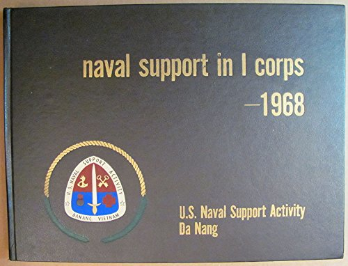 Naval Support In I Corps 1968   --  U.S. Naval Support Activity DaNang  Vietnam  --  Its Mission and Men