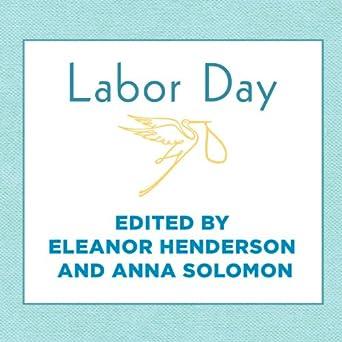labor day true birth stories by today s best women writers henderson eleanor solomon anna