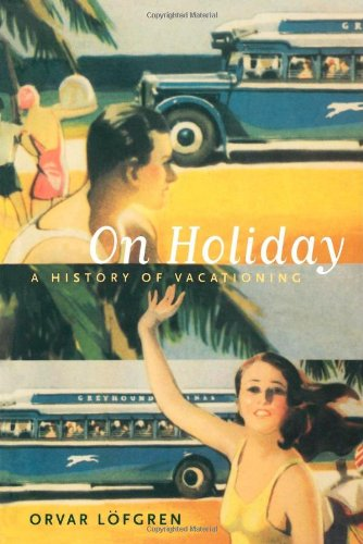 On Holiday: A History of Vacationing (California Studies in Critical Human Geography)