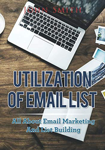 Utilization Of Email List: All About Email Marketing And List Building by John Smith
